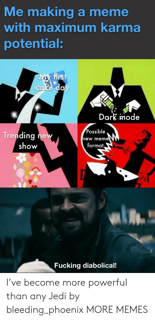 bleeding: Me making a meme  with maximum karma  potential:  My first  cake day  Dark.imode  Possible  Trending new  show  new meme  format,  Fucking diabolical! I've become more powerful than any Jedi by bleeding_phoenix MORE MEMES