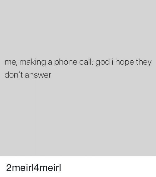God, Phone, and Hope: me, making a phone call: god i hope they  don't answer