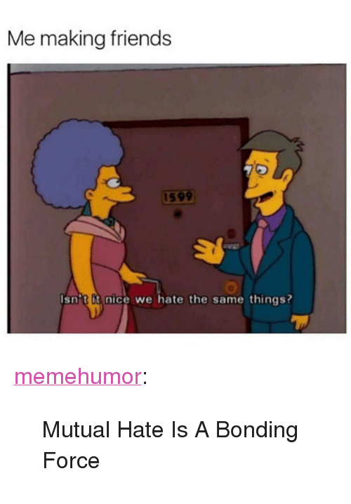 """Friends, Tumblr, and Blog: Me making friends  159  Isnit it nice we hate the same things? <p><a href=""""http://memehumor.net/post/164388570050/mutual-hate-is-a-bonding-force"""" class=""""tumblr_blog"""">memehumor</a>:</p>  <blockquote><p>Mutual Hate Is A Bonding Force</p></blockquote>"""