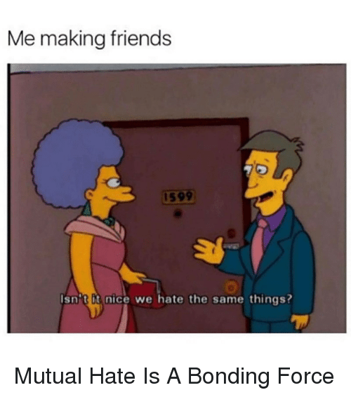 Friends, Nice, and Force: Me making friends  159  Isnit it nice we hate the same things? <p>Mutual Hate Is A Bonding Force</p>