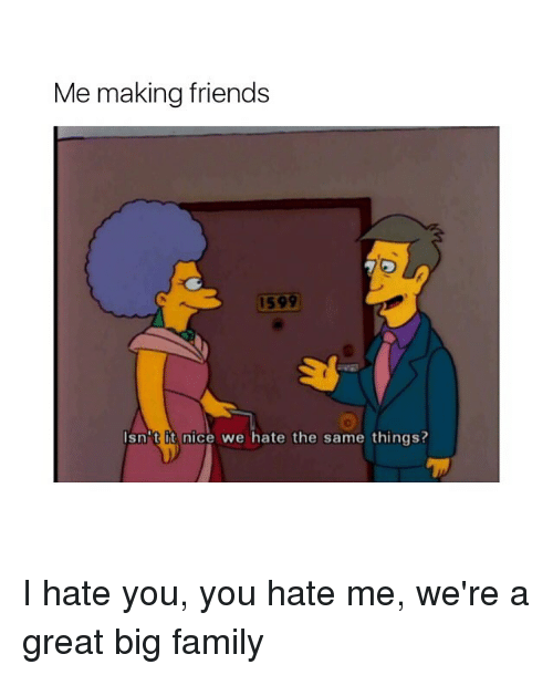 Family, Friends, and Girl Memes: Me making friends  1599  sn't it nice we hate the same things? I hate you, you hate me, we're a great big family