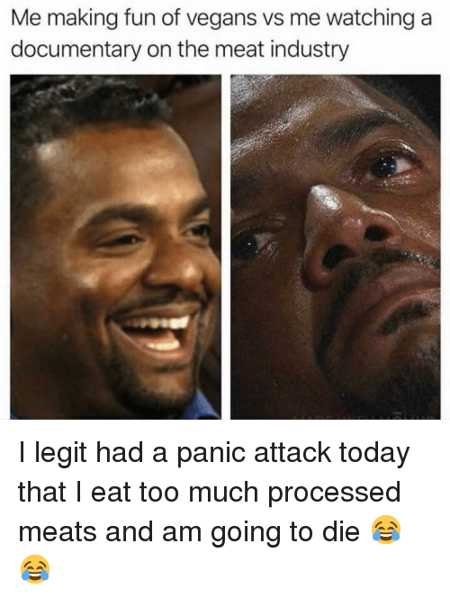 Eat Too Much: Me making fun of vegans vs me watching a  documentary on the meat industry I legit had a panic attack today that I eat too much processed meats and am going to die 😂😂
