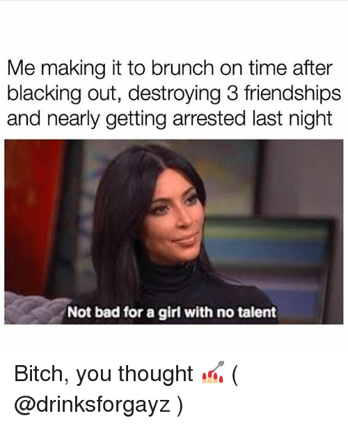 no talent: Me making it to brunch on time after  blacking out, destroying 3 friendships  and nearly getting arrested last night  Not bad for a girl with no talent Bitch, you thought 💅🏼 ( @drinksforgayz )