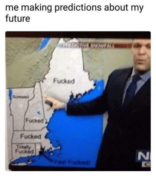 Uck: me making predictions about my  future  Fucked  Fucked  Fucked  otat  uck