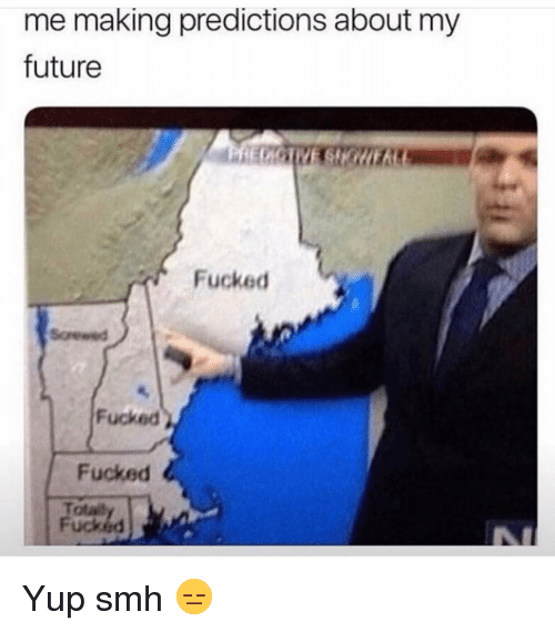 Predictions: me making predictions about my  future  Fucked  Fucked  Fucked  Totai  Fucked Yup smh 😑