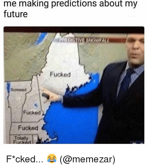 Future, Memes, and 🤖: me making predictions about my  future  Fucked  Fucked  Fucked  Total F*cked... 😂 (@memezar)