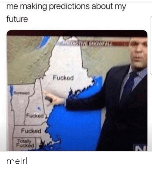 Predictions: me making predictions about my  future  Fucked  Sorewed  Fucked  Fucked  Tota  Fucked meirl