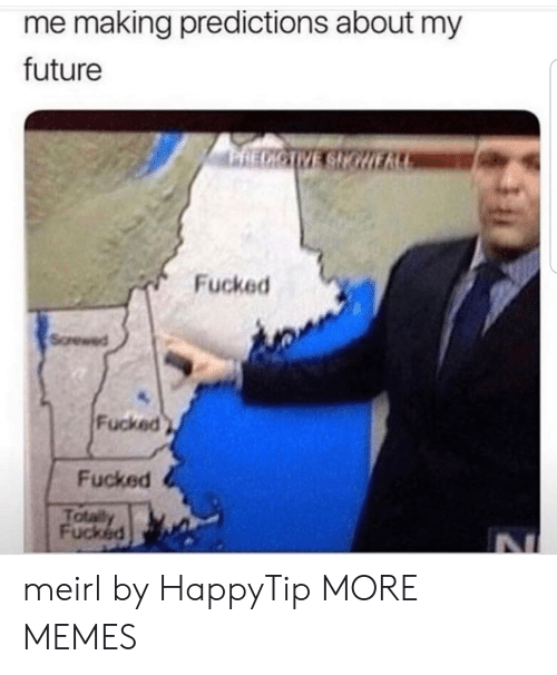 Predictions: me making predictions about my  future  RECICTVE SHGURA  Fucked  Screwed  Fucked  Fucked  Totally  Fucked meirl by HappyTip MORE MEMES