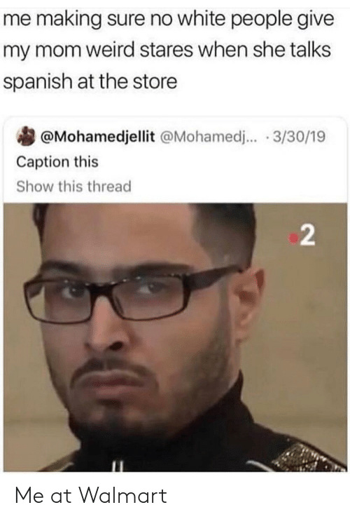 mohamed: me making sure no white people give  my mom weird stares when she talks  spanish at the store  @Mohamedjellit @Mohamed.. 3/30/19  Caption this  Show this thread  2 Me at Walmart