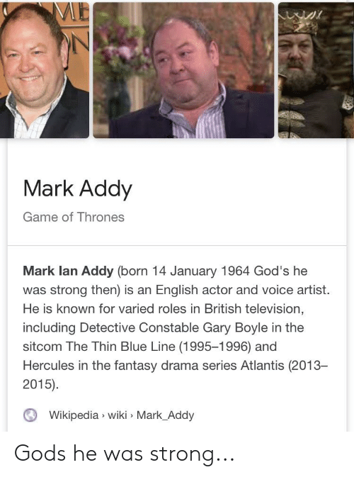 mark addy: ME  Mark Addy  Game of Thrones  Mark lan Addy (born 14 January 1964 God's he  was strong then) is an English actor and voice artist  He is known for varied roles in British television,  including Detective Constable Gary Boyle in the  sitcom The Thin Blue Line (1995-1996) and  Hercules in the fantasy drama series Atlantis (2013-  2015)  Wikipedia wiki Mark_Addy Gods he was strong...