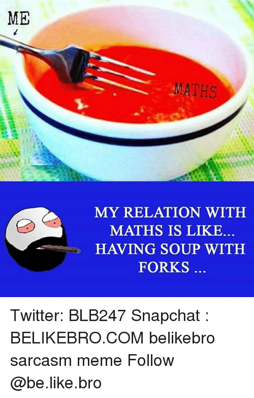 Snapchater: ME  MATHS  MY RELATION WITH  MATHS IS LIKE  HAVING SOUP WITH  FORKS Twitter: BLB247 Snapchat : BELIKEBRO.COM belikebro sarcasm meme Follow @be.like.bro