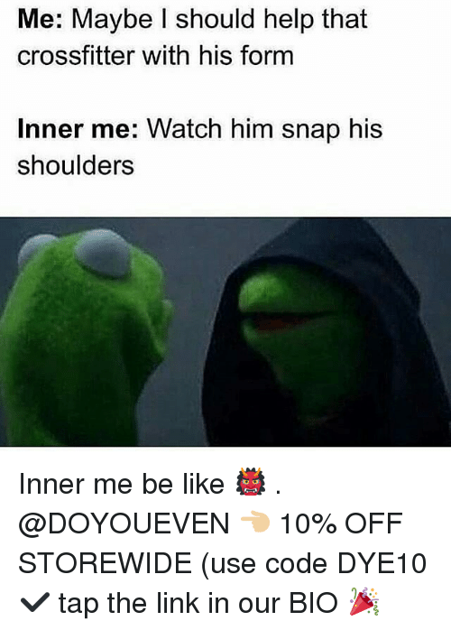 Be Like, Gym, and Help: Me: Maybe I should help that  crossfitter with his form  Inner me: Watch him snap his  shoulders Inner me be like 👹 . @DOYOUEVEN 👈🏼 10% OFF STOREWIDE (use code DYE10 ✔️ tap the link in our BIO 🎉