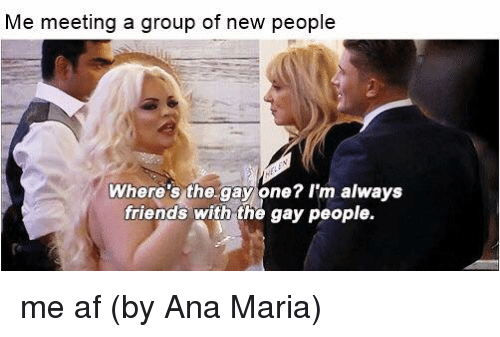 Anae: Me meeting a group of new people  Where's the.gay one? I'm always  friends with the gay people. me af  (by Ana Maria)
