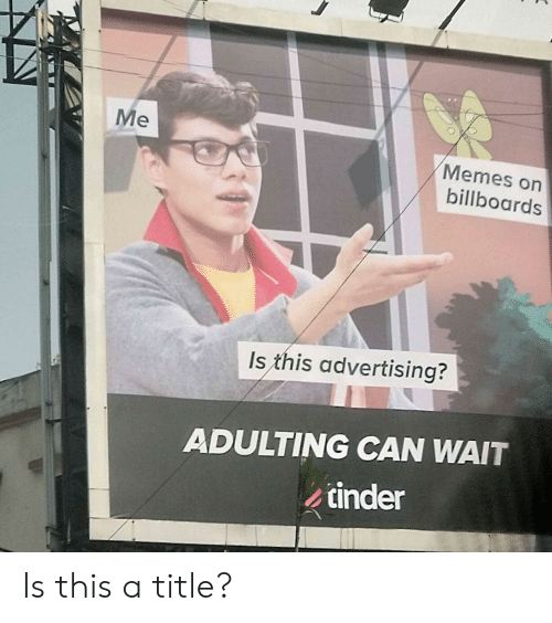 Me Memes: Me  Memes on  billboards  Is this advertising?  ADULTING CAN WAIT  tinder Is this a title?