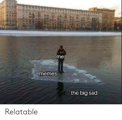 Me Memes: me  memes  the big sad Relatable