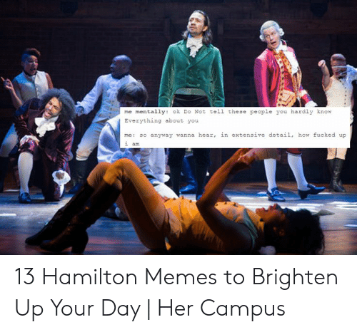 Hamilton Birthday: me mentally: ok Do Not tell these people you hardly know  Everything about you  me: so anyway wanna hear, in extensive detail, how fucked up  an 13 Hamilton Memes to Brighten Up Your Day | Her Campus