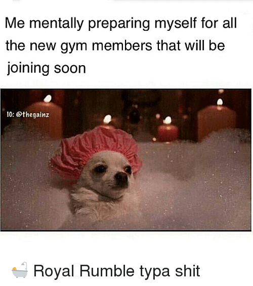 royal rumble: Me mentally preparing myself for all  the new gym members that will be  joining soon  IG: @thegainz 🛀 Royal Rumble typa shit