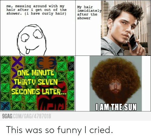 messing: me, messing around with my  hair after i get out of the  shower. (i have curly hair)  My hair  immidiately  after the  shower  ONE MINUTE  THIRTU SEVEN  SECONDS LATER...  0AM THE SUN  9GAG.COM/GAG/4787018  KXX This was so funny I cried.