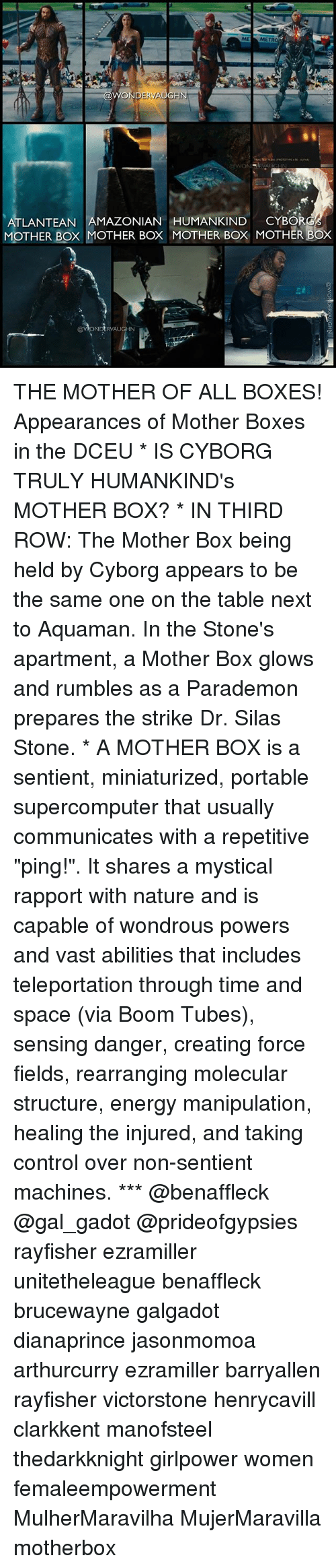 """silas: ME MET  ATLANTEAN AMAZONIAN HUMANKIND CYBOR  MOTHER BOx MOTHER Box MOTHER BOX MOTHER BOX  @VONDERVAUGHN THE MOTHER OF ALL BOXES! Appearances of Mother Boxes in the DCEU * IS CYBORG TRULY HUMANKIND's MOTHER BOX? * IN THIRD ROW: The Mother Box being held by Cyborg appears to be the same one on the table next to Aquaman. In the Stone's apartment, a Mother Box glows and rumbles as a Parademon prepares the strike Dr. Silas Stone. * A MOTHER BOX is a sentient, miniaturized, portable supercomputer that usually communicates with a repetitive """"ping!"""". It shares a mystical rapport with nature and is capable of wondrous powers and vast abilities that includes teleportation through time and space (via Boom Tubes), sensing danger, creating force fields, rearranging molecular structure, energy manipulation, healing the injured, and taking control over non-sentient machines. *** @benaffleck @gal_gadot @prideofgypsies rayfisher ezramiller unitetheleague benaffleck brucewayne galgadot dianaprince jasonmomoa arthurcurry ezramiller barryallen rayfisher victorstone henrycavill clarkkent manofsteel thedarkknight girlpower women femaleempowerment MulherMaravilha MujerMaravilla motherbox"""
