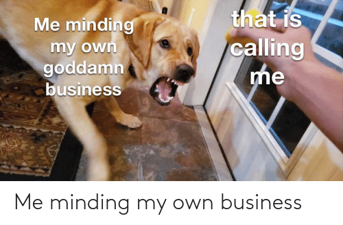 minding my own business: Me minding my own business