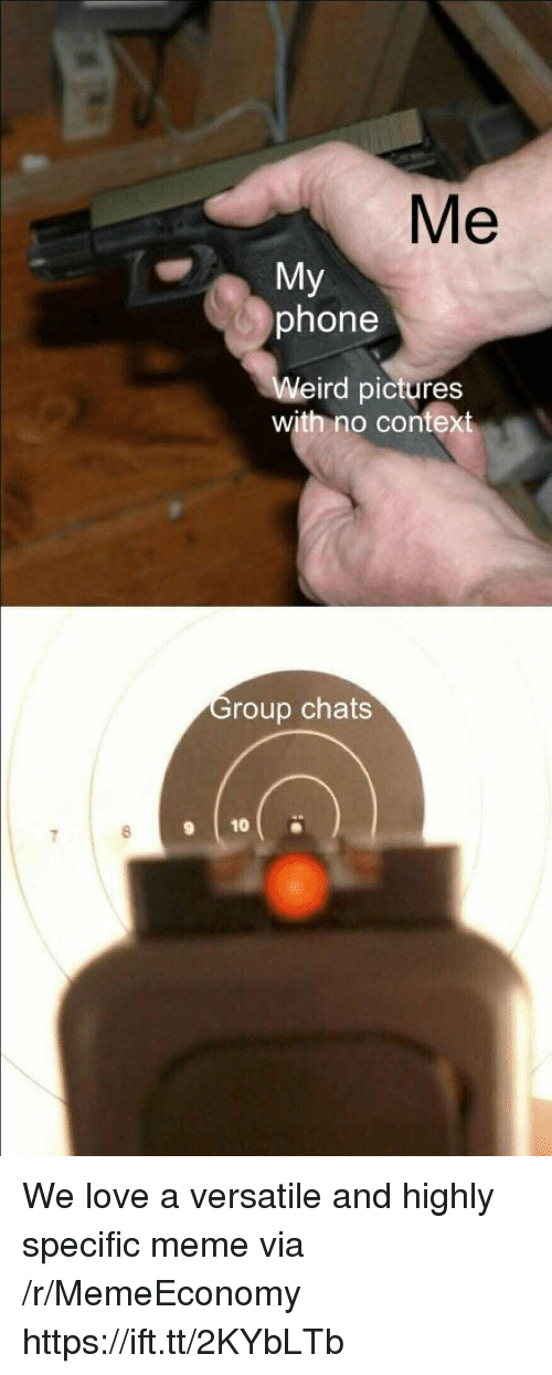 Love, Meme, and Phone: Me  Miy  phone  Weird pictures  with no context  roup chats We love a versatile and highly specific meme via /r/MemeEconomy https://ift.tt/2KYbLTb
