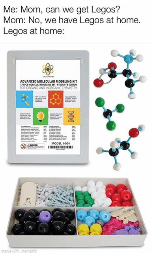 Legos: Me: Mom, can we get Legos?  Mom: No, we have Legos at home.  Legos at home:  ADVANCED MOLECULAR MODELING KIT  178 PCS MOLICULE MODELING SET-STUDUNTS EDITION  FOR ORGANIC AND INORGAN C CHEMISTRY  MODEL 1-004  EE  MA