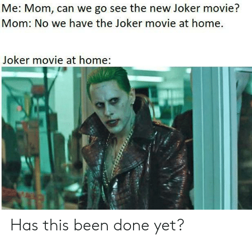 The Joker: Me: Mom, can we go see the new Joker movie?  Mom: No we have the Joker movie at home.  Joker movie at home: Has this been done yet?