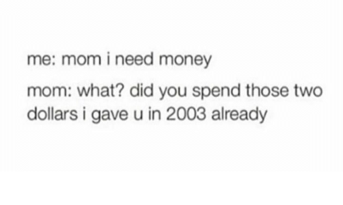 i need money: me: mom i need money  mom: what? did you spend those two  dollars i gave u in 2003 already
