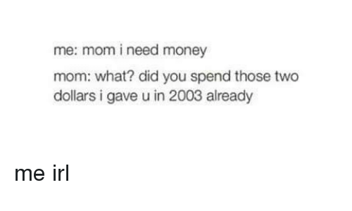 Money, Irl, and Me IRL: me: mom i need money  mom: what? did you spend those two  dollars i gave u in 2003 already me irl