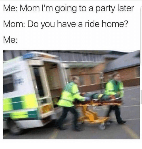 Memes, Party, and Home: Me: Mom I'm going to a party later  Mom: Do you have a ride home?  Me: