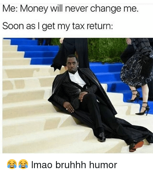 Lmao, Memes, and Money: Me: Money will never change me.  Soon as get my tax return: 😂😂 lmao bruhhh humor