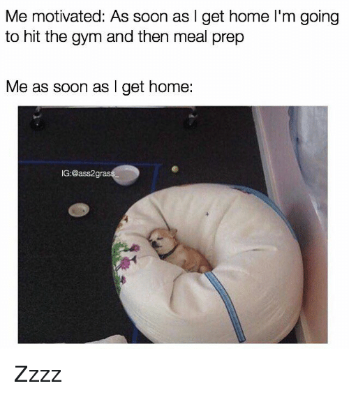Gym, Soon..., and Home: Me motivated: As soon as I get home l'm going  to hit the gym and then meal prep  Me as soon as I get home:  G:@ass2gras Zzzz