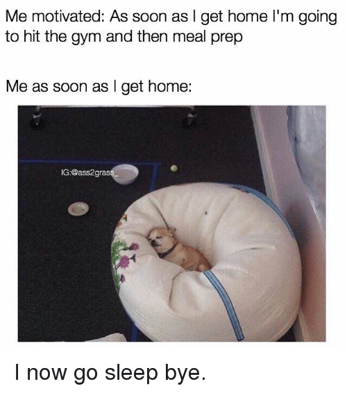 Gym, Soon..., and Home: Me motivated: As soon as l get home l'm going  to hit the gym and then meal prep  Me as soon as l get home:  G:@ass2gras I now go sleep bye.