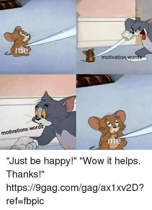 "9gag, Dank, and Wow: me  motivation wor  motivations wor  me ""Just be happy!"" ""Wow it helps. Thanks!"" https://9gag.com/gag/ax1xv2D?ref=fbpic"