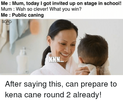 Memes, School, and Today: Me Mum, today I got invited up on stage in school!  Mum Wah so clever! What you win?  Me Public caning  KNN After saying this, can prepare to kena cane round 2 already!