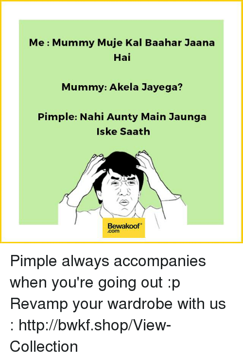 Memes, Shopping, and Http: Me Mummy Muje Kal Baahar Jaana  Hai  Mummy: Akela Jayega?  Pimple: Nahi Aunty Main Jaunga  Iske Saath  Bewakoof  .Com Pimple always accompanies when you're going out :p  Revamp your wardrobe with us : http://bwkf.shop/View-Collection