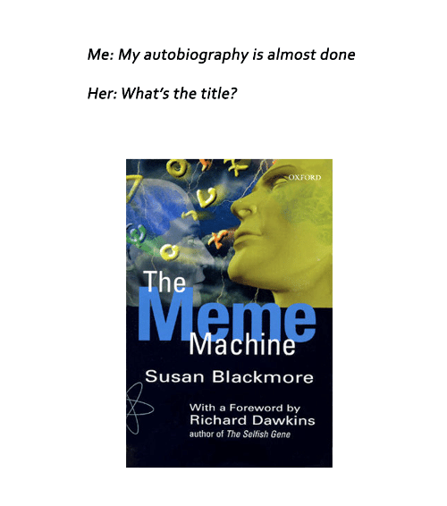 Susan Blackmore: Me: My autobiography is almost done  Her: What's the title?  OXFORD  The  Machine  Susan Blackmore  With a Foreword by  Richard Dawkins  author of The Selfish Gene