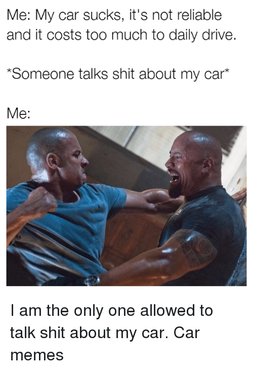 i am the only one: Me: My car sucks, it's not reliable  and it costs too much to daily drive.  *Someone talks shit about my car  Me: I am the only one allowed to talk shit about my car. Car memes