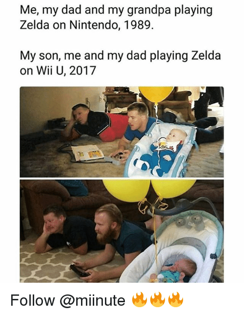 Dad, Memes, and Nintendo: Me, my dad and my grandpa playing  Zelda on Nintendo, 1989.  My son, me and my dad playing Zelda  on Wii U, 2017 Follow @miinute 🔥🔥🔥