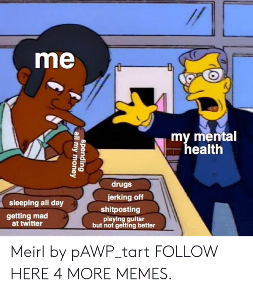 Tarts: me  my mental  health  drugs  jerking off  sleeping all day  shitposting  getting mad  at twitter  playing guitar  but not getting better Meirl by pAWP_tart FOLLOW HERE 4 MORE MEMES.