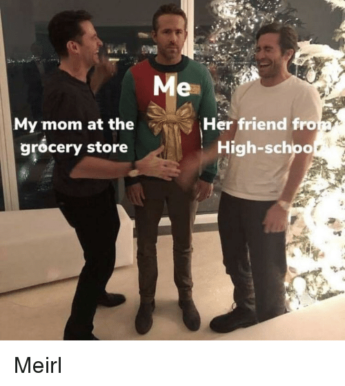 fro: Me  My mom at the  grocery store  Her friend fro  High-schpo Meirl