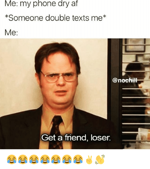 Double Texting: Me: my phone dry af  *Someone double texts me  Me  @nochitl  Get a friend, loser. 😂😂😂😂😂😂😂✌👋