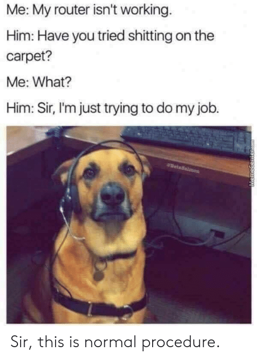 Router, Job, and Working: Me: My router isn't working  Him: Have you tried shitting on the  carpet?  Me: What?  Him: Sir, I'm just trying to do my job. Sir, this is normal procedure.