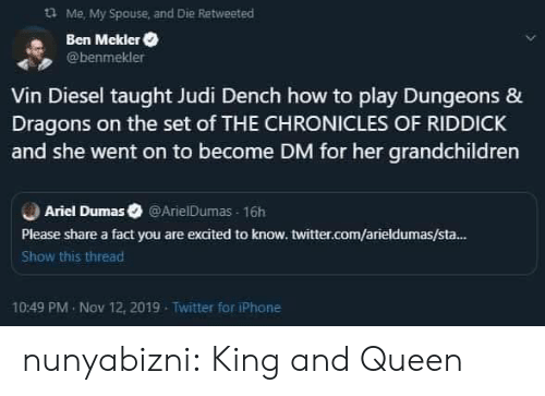 Vin Diesel: Me, My Spouse and Die Retweeted  Ben Mekler  @benmekler  Vin Diesel taught Judi Dench how to play Dungeons &  Dragons on the set of THE CHRONICLES OF RIDDICK  and she went on to become DM for her grandchildren  Ariel Dumas @ArielDumas 16h  Please share a fact you are excited to know. twitter.com/arieldumas/sta...  Show this thread  10:49 PM Nov 12, 2019  Twitter for iPhone nunyabizni:  King and Queen