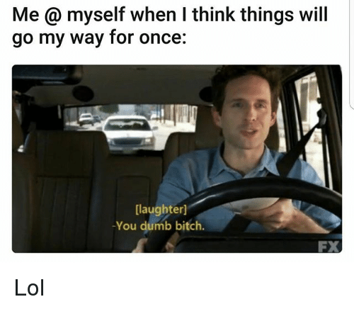 dumb bitches: Me myself when I think things will  go my way for once  [laughter]  You dumb bitch. Lol