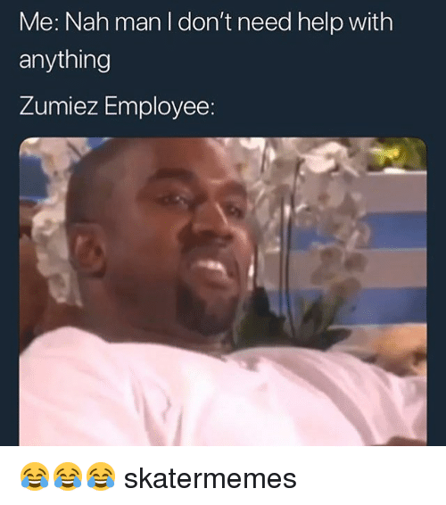 nah-man: Me: Nah man I don't need help with  anything  Zumiez Employee: 😂😂😂 skatermemes
