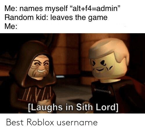 "roblox: Me: names myself ""alt+f4=admin""  Random kid: leaves the game  Me:  [Laughs in Sith Lord] Best Roblox username"