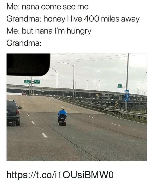 Grandma, Hungry, and Memes: Me: nana come see me  Grandma: honey I live 400 miles away  Me: but nana I'm hungry  Grandma:  AS  10 https://t.co/i1OUsiBMW0