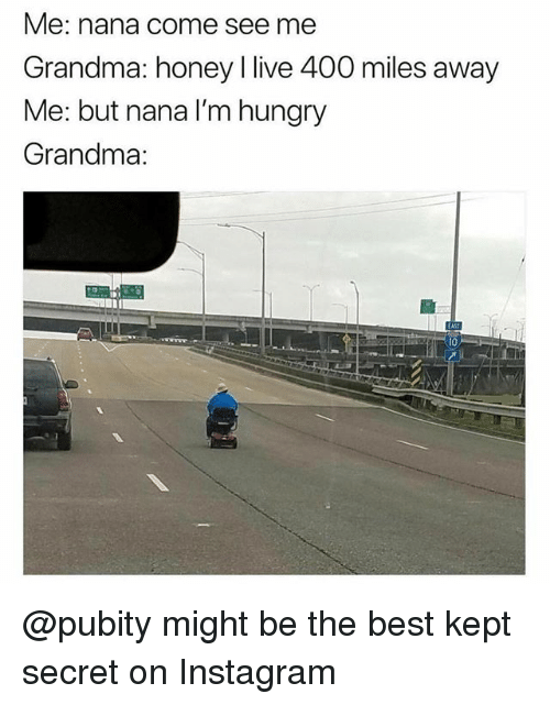 Funny, Grandma, and Hungry: Me: nana come see me  Grandma: honey l live 400 miles away  Me: but nana I'm hungry  Grandma: @pubity might be the best kept secret on Instagram