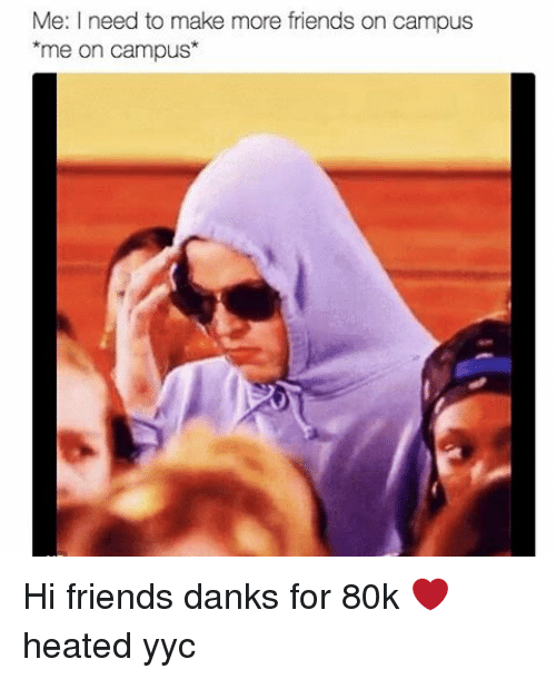 Memes, Heat, and 🤖: Me: need to make more friends on campus  me on campus Hi friends danks for 80k ❤ heated yyc
